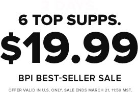 2 Days. 6 Top Supps. $19.99. BPI Best-Seller Sale. Offer Valid in US only. Sale ends March 21, 11:59PM MST