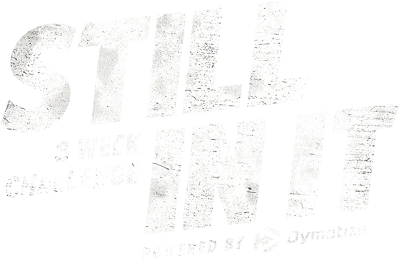 Still In It, 8 Week Challenge. Powered by Dymatize.